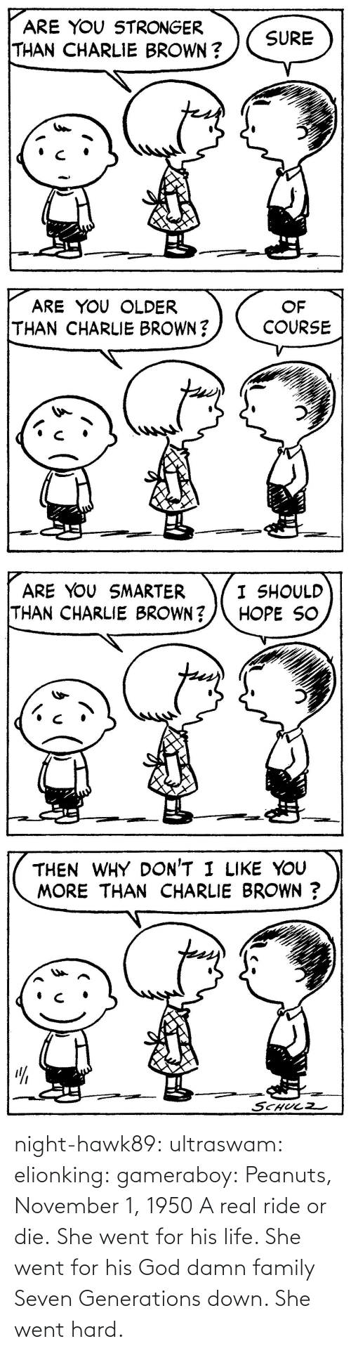 Family, Gif, and God: night-hawk89: ultraswam:  elionking:  gameraboy:  Peanuts, November 1, 1950     A real ride or die.   She went for his life. She went for his God damn family Seven Generations down. She went hard.