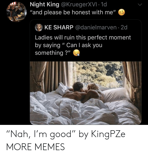 "Dank, Memes, and Target: Night King @KruegerXVI 1d  and please be honest with me""  ⑨ KE SHARP @danielmarven. 2d  Ladies will ruin this perfect moment  by saying "" Can I ask you  something?"" ""Nah, I'm good"" by KingPZe MORE MEMES"