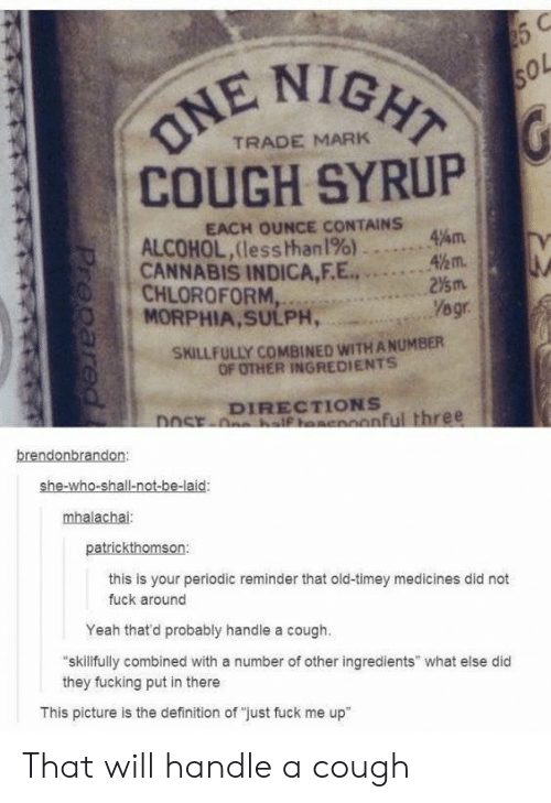 """Fucking, Yeah, and Alcohol: NIGHT  ol  TRADE MARK  COUGH SYRUP  EACH OUNCE CONTAINS  ALCOHOL,(less than1%)  CANNABIS INDICA,F.E...2  MORPHIA,SULPH,  47am.  %m.  0 1  , CHLOROFORM,  SKILLFULLY COMBINED WITH A NUMBER  OF OTHER INGREDIENTS  DIRECTIONS  onful three  brendonbrandon  she-wh  mhalachai  patrickthomson:  this is your periodic reminder that old-timey medicines did not  fuck around  Yeah thatd probably handle a cough.  skillfully combined with a number of other ingredients"""" what else did  they fucking put in there  This picture is the definition of """"just fuck me up"""" That will handle a cough"""