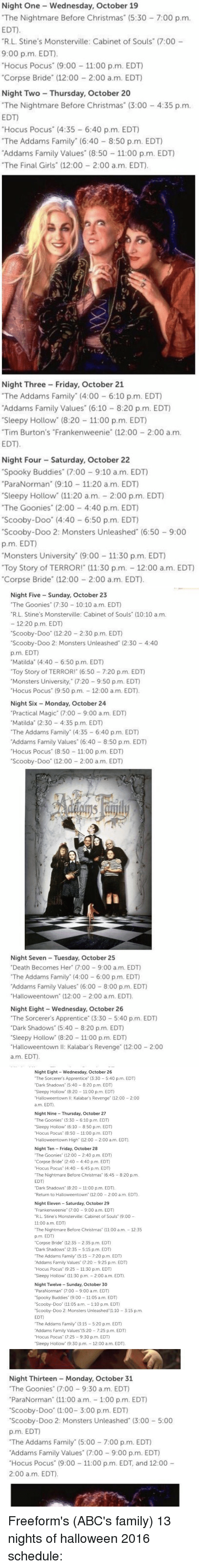 """Abc, Christmas, and Family: Night One Wednesday, October 19  """"The Nightmare Before Christmas (5:30 7:00 p.m.  EDT.  """"R.L. Stine's Monsterville: Cabinet of Souls"""" (7:00  9:00 p.m. EDT).  Hocus Pocus"""" (9:00 11:00 p.m. EDT)  """"Corpse Bride"""" (12:00 2:00 a.m. EDT)  Night Two Thursday, October 20  """"The Nightmare Before Christmas"""" (3:00 4:35 p.m.  EDT)  """"Hocus Pocus"""" (4:35 6:40 p.m. EDT)  """"The Addams Family"""" (6:40 8:50 p.m. EDT)  Addams Family Values (8:50 11:00 p.m. EDT)  """"The Final Girls"""" (12:00 2:00 a.m. EDT).  Night Three Friday, October 21  """"The Addams Family (4:00 6:10 p.m. EDT)  Addams Family Values"""" (6:10 8:20 p.m. EDT)  """"Sleepy Hollow"""" (8:20 11:00 p.m. EDT)  """"Tim Burton's """"Frankenweenie"""" (12:00 2:00 a m.  EDT.  Night Four Saturday, October 22  """"Spooky Buddies"""" (7:00 9:10 a.m. EDT)  """"ParaNorman"""" (9:10 11:20 a.m. EDT)  Sleepy Hollow"""" (11:20 a.m. 2:00 p.m. EDT)  """"The Goonies"""" (2:00 4:40 p.m. EDT)  """"Scooby-Doo"""" (4:40 6:50 p.m. EDT)  """"Scooby-Doo 2: Monsters Unleashed (6:50 9:00  p.m. EDT)  """"Monsters University (9:00 11:30 p.m. EDT)  """"Toy Story of TERROR! (11:30 p.m. 12:00 a.m. EDT)  """"Corpse Bride"""" (12:00 2:00 a.m. EDT)   Night Five Sunday, October 23  """"The Goonies"""" (7:30 10:10 a.m. EDT  """"R L. Stine's Monsterville: Cabinet of Souls (10:10 a.m.  12:20 p.m. EDT  """"Scooby-Doo"""" (12:20 2:30 p.m. EDT)  """"Scooby-Doo 2: Monsters Unleashed (2:30 4:40  p.m. EDT)  """"Matilda"""" (4:40 6:50 p.m. EDT)  """"Toy Story of TERROR! (6:50 7:20 p.m. EDT)  Monsters University,"""" (7:20 9:50 p.m. EDT)  Hocus Pocus"""" (9:50 p.m. 12:00 a.m. EDT  Night Six Monday, October 24  """"Practical Magic (7:00 9:00 a.m. EDT)  """"Matilda (2:30 4:35 p.m. EDT)  """"The Addams Family"""" (4:35 6:40 p.m. EDT)  Addams Family Values"""" (6:40 8:50 p.m. EDT)  """"Hocus Pocus"""" (8:50 11:00 p.m. EDT)  """"Scooby-Doo"""" (12:00 2:00 a.m. EDT)  Night Seven Tuesday, October 25  """"Death Becomes Her"""" (7:00 9:00 a m. EDT)  """"The Addams Family"""" (4:00 6:00 p.m. EDT)  Addams Family Values"""" (6:00 8:00 p.m. EDT)  """"Halloweentown' (12:00 2:00 a.m. EDT).  Night Eight"""