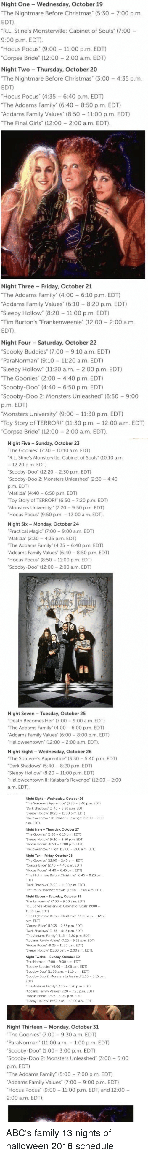 """monster university: Night One Wednesday, October 19  """"The Nightmare Before Christmas (5:30 7:00 p.m.  EDT)  """"R. L. Stine's Monsterville: Cabinet of Souls"""" (7:00  9:00 p.m. EDT.  """"Hocus Pocus"""" (9:00 11 00 p.m. EDT)  """"Corpse Bride"""" (12:00 2:00 a.m. EDT)  Night Two Thursday, October 20  """"The Nightmare Before Christmas (3:00 4:35 p.m.  EDT)  """"Hocus Pocus"""" (4:35 6:40 p.m. EDT)  """"The Addams Family"""" (6:40 8:50 p.m. EDT)  Addams Family Values (8:50 11:00 p.m. EDT)  """"The Final Girls"""" (12:00 2:00 a.m. EDT).  Night Three Friday, October 21  """"The Addams Family (4:00 6:10 p.m. EDT)  Addams Family Values"""" (6:10 8:20 p.m. EDT)  """"Sleepy Hollow"""" (8:20 11:00 p.m. EDT)  """"Tim Burton's """"Frankenweenie (12:00 2:00 a.m.  EDT)  Night Four Saturday, October 22  """"Spooky Buddies"""" (7:00 9:10 a.m. EDT)  """"ParaNorman (9:10 -11:20 a.m. EDT)  Sleepy Hollow"""" (11:20 a.m. 2:00 p.m. EDT)  """"The Goonies"""" (2:00 4:40 p.m. EDT)  """"Scooby-Doo"""" (4:40 6:50 p.m. EDT)  """"Scooby-Doo 2: Monsters Unleashed (6:50 9:00  p.m. EDT)  """"Monsters University (9:00 11:30 p.m. EDT)  Toy Story of TERROR! (11:30 p.m. 12:00 a.m. EDT  """"Corpse Bride"""" (12:00 2:00 a.m. EDT).   Night Five Sunday, October 23  """"The Goonies"""" (7:30 10:10 a.m. EDT  """"R.L. Stine's Monsterville: Cabinet of Souls (10:10 a.m.  12:20 p.m. EDT)  """"Scooby-Doo"""" (12:20 2:30 p.m. EDT)  """"Scooby-Doo 2: Monsters Unleashed (2:30 4:40  p.m. EDT)  """"Matilda (4:40 6:50 p.m. EDT)  """"Toy Story of TERROR! (6:50 7:20 p.m. EDT)  Monsters University,"""" (7:20  9:50 p.m. EDT)  Hocus Pocus"""" (9:50 p.m. 12:00 a.m. EDT  Night Six Monday, October 24  """"Practical Magic (7:00 9:00 a.m. EDT)  """"Matilda (2:30 4:35 p.m. EDT)  """"The Addams Family"""" (4:35 6:40 p.m. EDT)  Addams Family Values (6:40 8:50 p.m. EDT)  """"Hocus Pocus (8:50 11:00 p.m. EDT)  """"Scooby-Doo"""" (12:00 2:00 a.m. EDT)  Night Seven Tuesday, October 25  """"Death Becomes Her"""" (7:00 9:00 a.m. EDT)  """"The Addams Family"""" (4:00 6:00 p.m. EDT)  Addams Family Values"""" (6:00 8:00 p.m. EDT)  """"Halloweentown (12:00 2:00 am. EDT).  Night Eight Wednesday, O"""