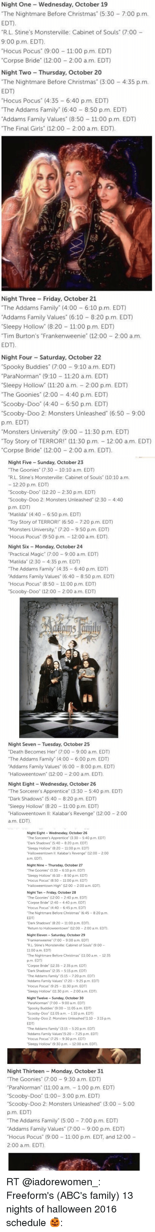 """monster university: Night One Wednesday, October 19  """"The Nightmare Before Christmas (5:30 7:00 p.m.  EDT.  """"R.L. Stine's Monsterville: Cabinet of Souls"""" (7:00  9:00 p.m. EDT).  Hocus Pocus"""" (9:00  11:00 p.m. EDT)  """"Corpse Bride"""" (12:00 2:00 a.m. EDT)  Night Two Thursday, October 20  """"The Nightmare Before Christmas"""" (3:00 4:35 p.m.  EDT)  """"Hocus Pocus"""" (4:35 6:40 p.m. EDT)  """"The Addams Family"""" (6:40 8:50 p.m. EDT)  Addams Family Values (8:50 11:00 p.m. EDT)  """"The Final Girls"""" (12:00 2:00 a.m. EDT).  Night Three Friday, October 21  """"The Addams Family (4:00 6:10 p.m. EDT)  Addams Family Values (6:10 8:20 p.m. EDT)  """"Sleepy Hollow"""" (8:20 11:00 p.m. EDT)  """"Tim Burton's """"Frankenweenie"""" (12:00 2:00 a m.  EDT.  Night Four Saturday, October 22  """"Spooky Buddies"""" (7:00 9:10 a.m. EDT)  """"ParaNorman"""" (9:10 11:20 a.m. EDT)  Sleepy Hollow"""" (11:20 a.m. 2:00 p.m. EDT)  """"The Goonies"""" (2:00 4:40 p.m. EDT)  """"Scooby-Doo"""" (4:40 6:50 p.m. EDT)  """"Scooby-Doo 2: Monsters Unleashed (6:50 9:00  p.m. EDT)  """"Monsters University (9:00 11:30 p.m. EDT)  """"Toy Story of TERROR! (11:30 p.m. 12:00 a.m. EDT)  """"Corpse Bride"""" (12:00 2:00 a.m. EDT).   Night Five Sunday, October 23  """"The Goonies"""" (7:30 10:10 a.m. EDT  """"R L. Stine's Monsterville: Cabinet of Souls (10:10 a.m.  12:20 p.m. EDT  """"Scooby-Doo"""" (12:20 2:30 p.m. EDT)  """"Scooby-Doo 2: Monsters Unleashed (2:30 4:40  p.m. EDT)  """"Matilda (4:40 6:50 p.m. EDT)  """"Toy Story of TERROR! (6:50 7:20 p.m. EDT)  Monsters University,"""" (7:20 9:50 p.m. EDT)  Hocus Pocus"""" (9:50 p.m. 12:00 a.m. EDT  Night Six Monday, October 24  """"Practical Magic (7:00 9:00 a.m. EDT)  """"Matilda (2:30 4:35 p.m. EDT)  """"The Addams Family"""" (4:35 6:40 p.m. EDT)  Addams Family Values"""" (6:40 8:50 p.m. EDT)  """"Hocus Pocus"""" (8:50 11:00 p.m. EDT)  """"Scooby-Doo"""" (12:00 2:00 a.m. EDT)  Night Seven Tuesday, October 25  """"Death Becomes Her"""" (7:00 9:00 a m. EDT)  """"The Addams Family"""" (4:00 6:00 p.m. EDT)  Addams Family Values"""" (6:00 8:00 p.m. EDT)  """"Halloweentown' (12:00 2:00 a.m. EDT).  Night Eight Wednesd"""