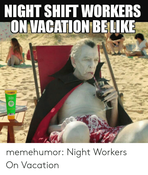 night shift: NIGHT SHIFT WORKERS  ON VACATION BELIKE memehumor:  Night Workers On Vacation