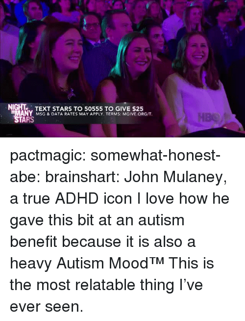 msg: NIGHT TEXT STARS TO 50555 TO GIVE $25  MANY MSG & DATA RATES MAY APPLY. TERMS: MGIVE.ORG/T  ARS pactmagic:  somewhat-honest-abe:  brainshart: John Mulaney, a true ADHD icon  I love how he gave this bit at an autism benefit because it is also a heavy Autism Mood™   This is the most relatable thing I've ever seen.