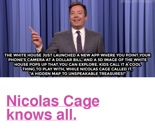 """Nbc Com: NIGHT  THE WHITE HOUSE JUST LAUNCHED A NEW APP WHERE YOU POINT YOUR  PHONE'S CAMERA AT A DOLLAR BILL, AND A 3D IMAGE OF THE WHITE  HOUSE POPS UP THAT YOU CAN EXPLORE. KIDS CALL IT ACOOL  THING TO PLAY WITH, WHILE NICOLAS CAGE CALLED IT,  """"A HIDDEN MAP TO UNSPEAKABLE TREASURES!"""" <h2><a href=""""http://www.nbc.com/the-tonight-show/video/donald-trump-has-climate-change-meeting-with-al-gore-uber-app-tracks-location-monologue/3436131"""" target=""""_blank"""">Nicolas Cage knows all.</a></h2>"""