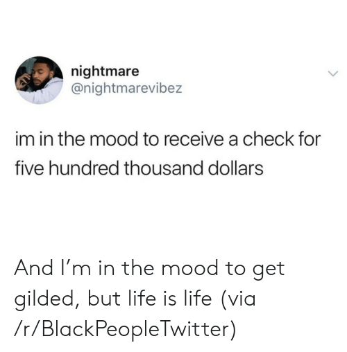Blackpeopletwitter, Life, and Mood: nightmare  @nightmarevibez  im in the mood to receive a check for  five hundred thousand dollars And I'm in the mood to get gilded, but life is life (via /r/BlackPeopleTwitter)