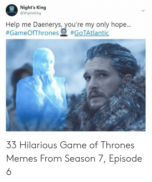 7 Episode 6: Night's King  WightsKing  Help me Daenerys, you're my only hope  #GameOfThrones ), 33 Hilarious Game of Thrones Memes From Season 7, Episode 6