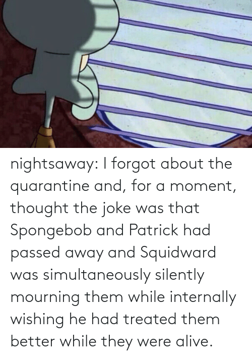 patrick: nightsaway: I forgot about the quarantine and, for a moment, thought the joke was that Spongebob and Patrick had passed away and Squidward was simultaneously silently mourning them while internally wishing he had treated them better while they were alive.