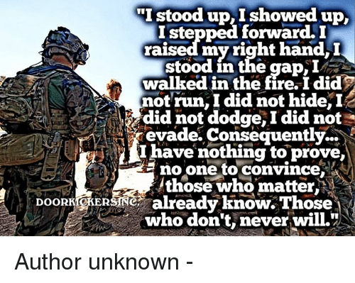 """Fire, Memes, and Run: NII stood up, I showed up  I stepped forward.  raised my right hand, I  stood in the gap  walked in the fire, I did  not run, I did not hide,  I  did not dodge, Idid not  evade. Consequently  I have nothing to prove,  no one to convince  NM  those who matter  DOORKOKERSTNe already know. Those  who don't, never will."""" Author unknown -"""