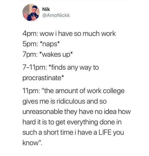 """College, Life, and Wow: Nik  @AmoNickk  4pm: wow i have so much work  5pm: naps  /pm: """"wakes up""""  7-Tlpm: """"finds any way to  procrastinate*  11pm: """"the amount of work college  gives me is ridiculous and so  unreasonable they have no idea how  hard it is to get everything done in  such a short time i have a LIFE you  know"""""""