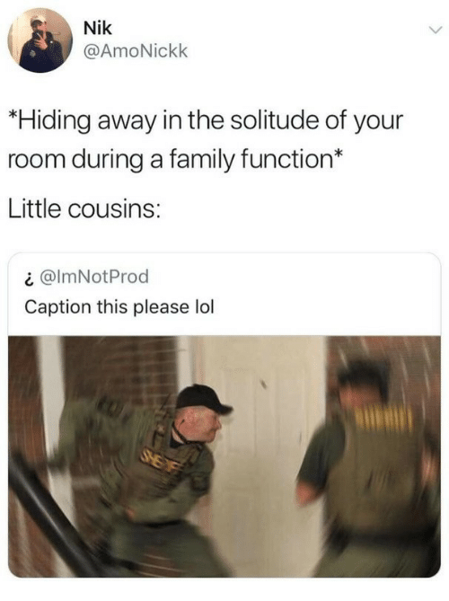 Family, Lol, and Solitude: Nik  @AmoNickk  *Hiding away in the solitude of your  room during a family function*  Little cousins:  ¿ @ImNotProd  Caption this please lol