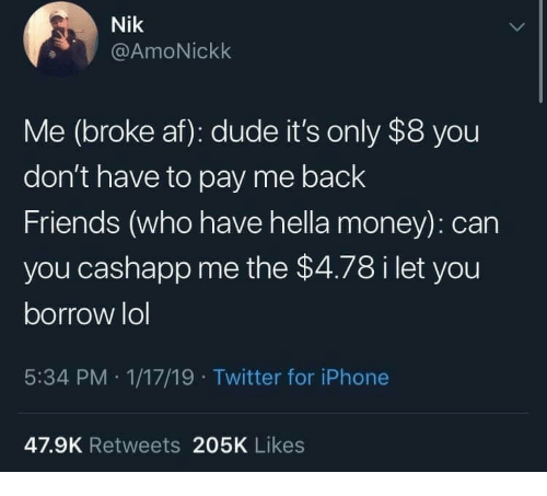 Af, Dude, and Friends: Nik  @AmoNickk  Me (broke af): dude it's only $8 you  don't have to pay me back  Friends (who have hella money): can  you cashapp me the $4.78 i let you  borrow lol  5:34 PM 1/17/19 Twitter for iPhone  47.9K Retweets 205K Likes