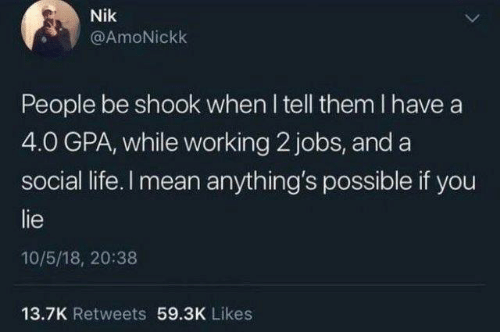 social life: Nik  @AmoNickk  People be shook when I tell them I have a  4.0 GPA, while working 2 jobs, and a  social life. I mean anything's possible if you  lie  10/5/18, 20:38  13.7K Retweets 59.3K Likes