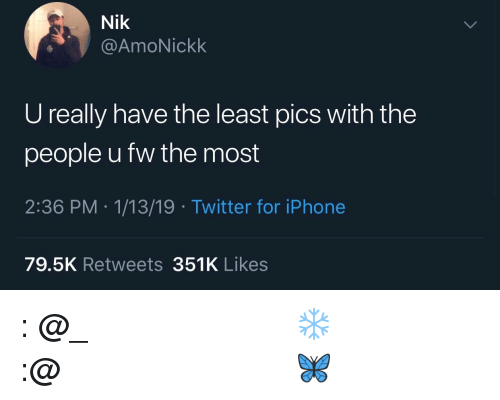 Instagram, Iphone, and Twitter: Nik  @AmoNickk  U really have the least pics with the  people u fw the most  2:36 PM .1/13/19 Twitter for iPhone  79.5K Retweets 351K Likes 𝗙𝗼𝗹𝗹𝗼𝘄: @𝗧𝗿𝗼𝗽𝗶𝗰_𝗠 𝗳𝗼𝗿 𝗺𝗼𝗿𝗲 ❄️ 𝗜𝗻𝘀𝘁𝗮𝗴𝗿𝗮𝗺:@𝗴𝗹𝗶𝘇𝘇𝘆𝗽𝗼𝘀𝘁𝗲𝗱𝘁𝗵𝗮𝘁 🦋