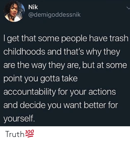 Trash, Truth, and Hood: Nik  @demigoddessnik  I get that some people have trash  childhoods and that's why they  are the way they are, but at some  point you gotta take  accountability for your actions  and decide you want better for  yourself. Truth💯
