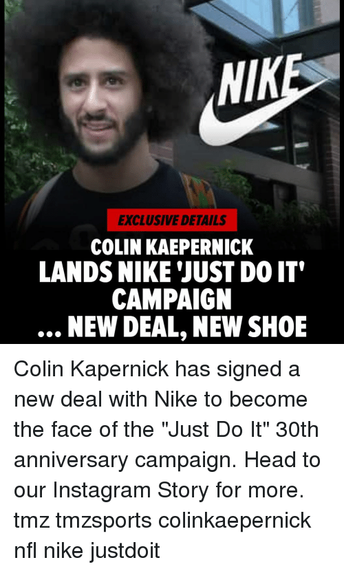 """Colin Kaepernick, Head, and Instagram: NIK  EXCLUSIVE DETAILS  COLIN KAEPERNICK  LANDS NIKE 'JUST DO IT'  CAMPAIGN  NEW DEAL, NEW SHOE Colin Kapernick has signed a new deal with Nike to become the face of the """"Just Do It"""" 30th anniversary campaign. Head to our Instagram Story for more. tmz tmzsports colinkaepernick nfl nike justdoit"""