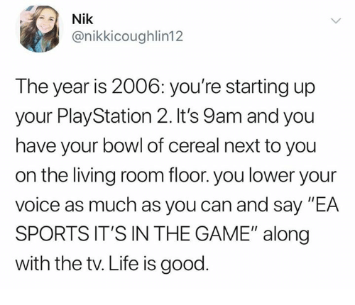 "Life, PlayStation, and Sports: Nik  @nikkicoughlin12  The year is 2006: you're starting up  your PlayStation 2. It's 9am and you  have your bowl of cereal next to you  on the living room floor. you lower your  Volce as much as you can and say EA  SPORTS IT'S IN THE GAME"" along  with the tv. Life is good"