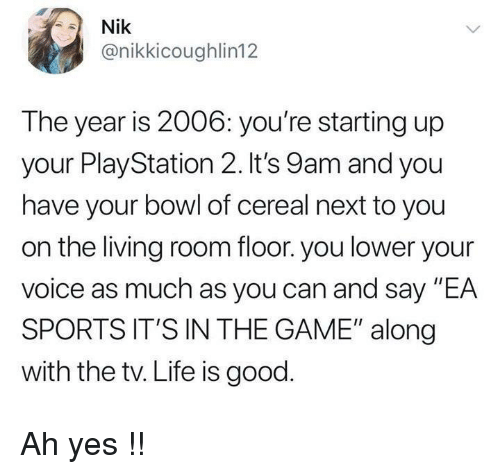 """Life, PlayStation, and Sports: Nik  @nikkicoughlin12  The year is 2006: you're starting up  your PlayStation 2. It's 9am and you  have your bowl of cereal next to you  on the living room floor. you lower your  voice as much as you can and say """"EA  SPORTS IT'S IN THE GAME"""" along  with the tv. Life is good Ah yes !!"""