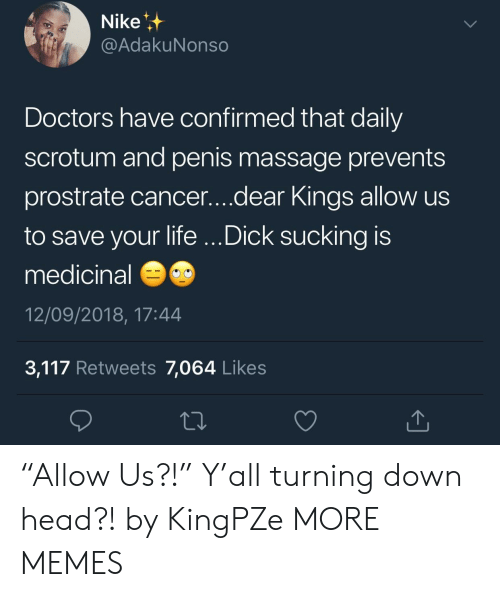 "Dank, Head, and Life: Nike  @AdakuNonso  Doctors have confirmed that daily  scrotum and penis massage prevents  prostrate cancer....dear Kings allow us  to save your life ...Dick sucking is  medicinal  12/09/2018, 17:44  3,117 Retweets 7,064 Likes ""Allow Us?!"" Y'all turning down head?! by KingPZe MORE MEMES"