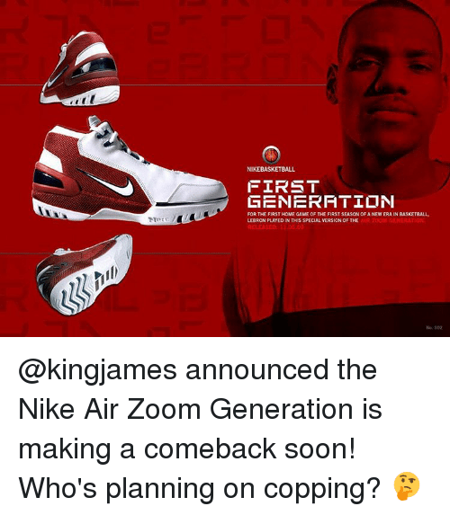 nike air: NIKEBASKETBALL  FIRST  GENERATION  FOR THE FIRST HOME GAME OF THE FIRST SEASONOF ANEW ERA IN BASKETBALL  LEBRON PLAYED IN THIS SPECIAL VERSION OF THE  AIR GENERAT @kingjames announced the Nike Air Zoom Generation is making a comeback soon! Who's planning on copping? 🤔