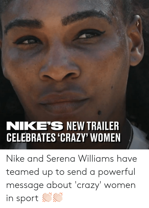 nikes: NIKE'S NEW TRAILER  CELEBRATES 'CRAZY' WOMEN Nike and Serena Williams have teamed up to send a powerful message about 'crazy' women in sport 👏🏻👏🏻