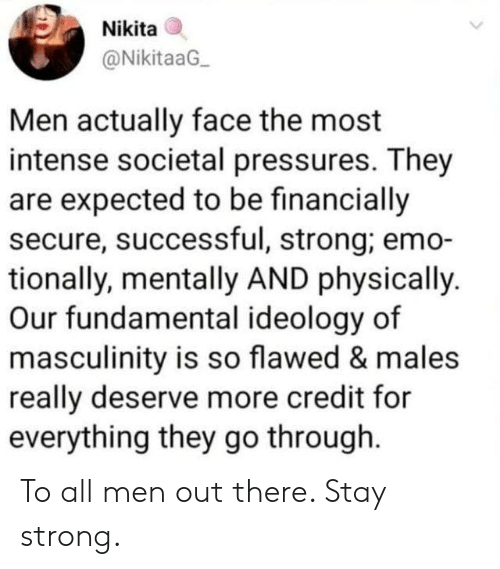 fundamental: Nikita  @NikitaaG  Men actually face the most  intense societal pressures. They  are expected to be financially  secure, successful, strong; emo-  tionally, mentally AND physically.  Our fundamental ideology of  masculinity is so flawed & males  really deserve more credit for  everything they go through To all men out there. Stay strong.