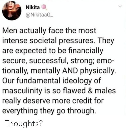 fundamental: Nikita  @NikitaaG  Men actually face the most  intense societal pressures. They  are expected to be financially  secure, successful, strong; emo-  tionally, mentally AND physically  Our fundamental ideology of  masculinity is so flawed & males  really deserve more credit for  everything they go through Thoughts?