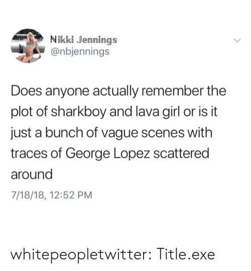 George Lopez: Nikki Jennings  @nbjennings  Does anyone actually remember the  plot of sharkboy and lava girl or is it  just a bunch of vague scenes with  traces of George Lopez scattered  around  7/18/18, 12:52 PM whitepeopletwitter:  Title.exe