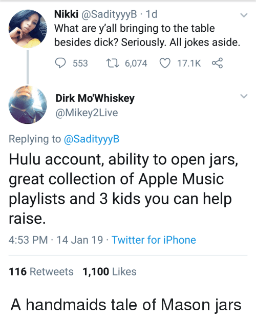 Apple Music: Nikki @SadityyyB 1d  What are y all bringing to the table  besides dick? Seriously. All jokes aside  553  6,074 17.1K  Dirk Mo'Whiskey  @Mikey2Live  Replying to @SadityyyB  Hulu account, ability to open jars,  great collection of Apple Music  playlists and 3 kids you can help  raise  4:53 PM 14 Jan 19 Twitter for iPhone  116 Retweets 1,100 Likes A handmaids tale of Mason jars