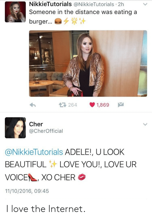 Adele, Beautiful, and Cher: NikkieTutorials @NikkieTutorials 2h  Someone in the distance was eating a  burger..。多資计  264  1,869  Cher  @CherOfficial  @NikkieTutorials ADELE!, ULOOK  BEAUTIFUL LOVE YOU!, LOVE UR  VOICE , XO CHER  11/10/2016, 09:45 I love the Internet.