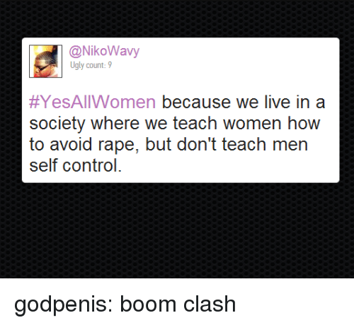 clash: @NikoWavy  Ugly count:9  #YesAllWomen because we live in a  society where we teach women how  to avoid rape, but don't teach men  self control godpenis:  boom clash