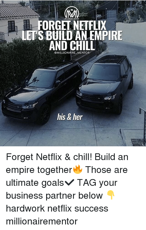 forgeted: NILLIOARE MANTOR  FORGEL NEIFLIX  LET'S BUILD AN EMPIRE  AND CHILL  @MILLIONAIRE MENTOR  his & her Forget Netflix & chill! Build an empire together🔥 Those are ultimate goals✔️ TAG your business partner below 👇 hardwork netflix success millionairementor