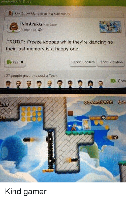 Super Mario Bros: Nin  Nikki's  Post  New Super Mario Bros. M U Community  Nin Nikki PixelEater  1 day ago.  PROTIP: Freeze koopas while they're dancing so  their last memory is a happy one.  Report Spoilers Report Violation  127 people gave this post a Yeah.  Com <p>Kind gamer</p>