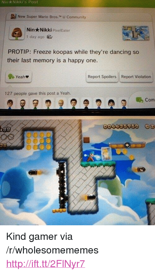 """Super Mario Bros: Nin  Nikki's  Post  New Super Mario Bros. M U Community  Nin Nikki PixelEater  1 day ago.  PROTIP: Freeze koopas while they're dancing so  their last memory is a happy one.  Report Spoilers Report Violation  127 people gave this post a Yeah.  Com <p>Kind gamer via /r/wholesomememes <a href=""""http://ift.tt/2FlNyr7"""">http://ift.tt/2FlNyr7</a></p>"""