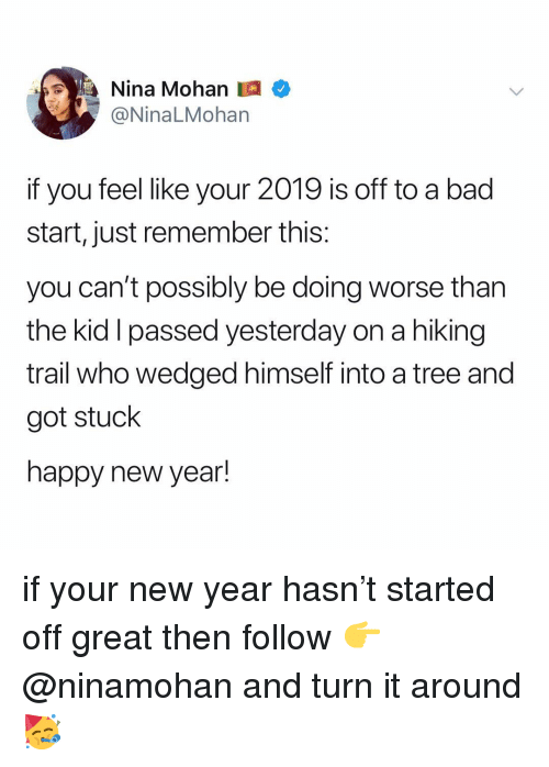 I Passed: Nina Mohan  @NinaLMohan  if you feel like your 2019 is off to a bad  start, just remember this:  you can't possibly be doing worse than  the kid I passed yesterday on a hiking  trail who wedged himself into a tree and  got stuck  happy new year! if your new year hasn't started off great then follow 👉 @ninamohan and turn it around 🥳