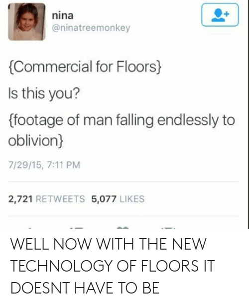 falling: nina  @ninatreemonkey  Commercial for Floors)  ls this you?  (footage of man falling endlessly to  oblivion)  7/29/15, 7:11 PM  2,721 RETWEETS 5,077 LIKES WELL NOW WITH THE NEW TECHNOLOGY OF FLOORS IT DOESNT HAVE TO BE