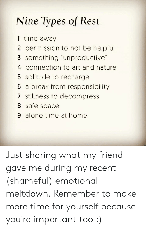"Being Alone, Break, and Home: Nine Types of Rest  1 time away  2 permission to not be helpful  3 something ""unproductive""  4 connection to art and nature  5 solitude to recharge  6 a break from responsibility  7 stillness to decompress  8 safe space  9 alone time at home Just sharing what my friend gave me during my recent (shameful) emotional meltdown. Remember to make more time for yourself because you're important too :)"