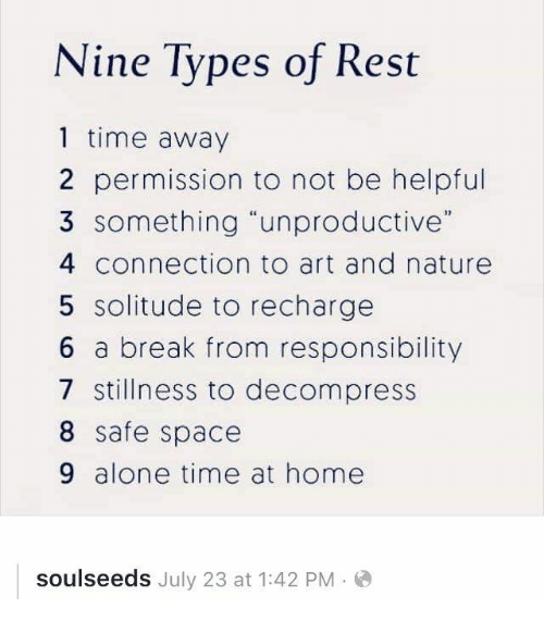 """Decompress: Nine Types of Rest  1 time away  2 permission to not be helpful  3 something unproductive""""  4 connection to art and nature  5 solitude to recharge  6 a break from responsibility  7 stillness to decompress  8 safe space  9 alone time at home  soulseeds July 23 at 1:42 PM"""