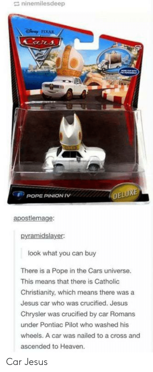 Crucified: ninemilesdeep  apostlemage:  pyramidslayer:  look what you can buy  There is a Pope in the Cars universe.  This means that there is Catholic  Christianity, which means there was a  Jesus car who was crucified. Jesus  Chrysler was crucified by car Romans  under Pontiac Pilot who washed his  wheels. A car was nailed to a cross and  ascended to Heaven. Car Jesus