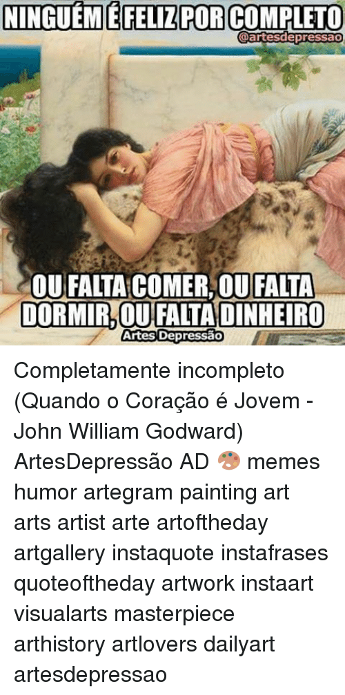 John Williams: NINGUEMMEFELIZPOR COMPLETO  @artesdepressao  OUFALIA COMER OU FALTA  DORMIR OU FALLADINHEIRO  Artes Depressao Completamente incompleto (Quando o Coração é Jovem - John William Godward) ArtesDepressão AD 🎨 memes humor artegram painting art arts artist arte artoftheday artgallery instaquote instafrases quoteoftheday artwork instaart visualarts masterpiece arthistory artlovers dailyart artesdepressao