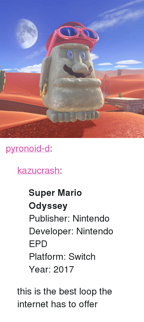 "2017: nini <p><a href=""https://pyronoid-d.tumblr.com/post/170661659819/kazucrash-super-mario-odyssey-publisher"" class=""tumblr_blog"">pyronoid-d</a>:</p><blockquote> <p><a href=""http://kazucrash.tumblr.com/post/170661643110/super-mario-odyssey-publisher-nintendo-developer"" class=""tumblr_blog"">kazucrash</a>:</p> <blockquote><p>  <b>Super Mario Odyssey</b><br/>Publisher: Nintendo<br/>Developer: Nintendo EPD<br/>Platform: Switch<br/>Year: 2017  <br/></p></blockquote> <p>this is the best loop the internet has to offer</p> </blockquote>"