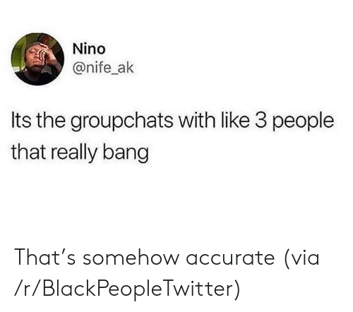Blackpeopletwitter, Via, and Bang: Nino  @nife_ak  Its the groupchats with like 3 people  that really bang That's somehow accurate (via /r/BlackPeopleTwitter)