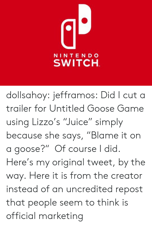 "Target, Tumblr, and Twitter: NINTE NDo  SWITCH dollsahoy:  jefframos:    Did I cut a trailer for Untitled Goose Game using Lizzo's ""Juice"" simply because she says, ""Blame it on a goose?""  Of course I did.   Here's my original tweet, by the way.  Here it is from the creator instead of an uncredited repost that people seem to think is official marketing"