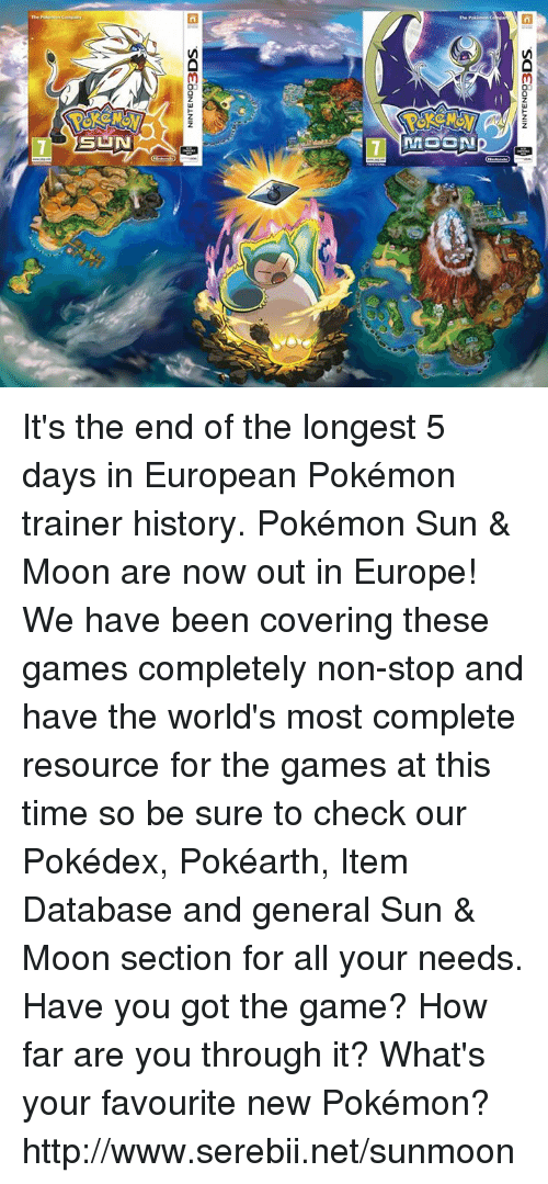 Sun Moon: NINTEND93  DOS  NINTEND93  DOS It's the end of the longest 5 days in European Pokémon trainer history. Pokémon Sun & Moon are now out in Europe! We have been covering these games completely non-stop and have the world's most complete resource for the games at this time so be sure to check our Pokédex, Pokéarth, Item Database and general Sun & Moon section for all your needs. Have you got the game? How far are you through it? What's your favourite new Pokémon? http://www.serebii.net/sunmoon
