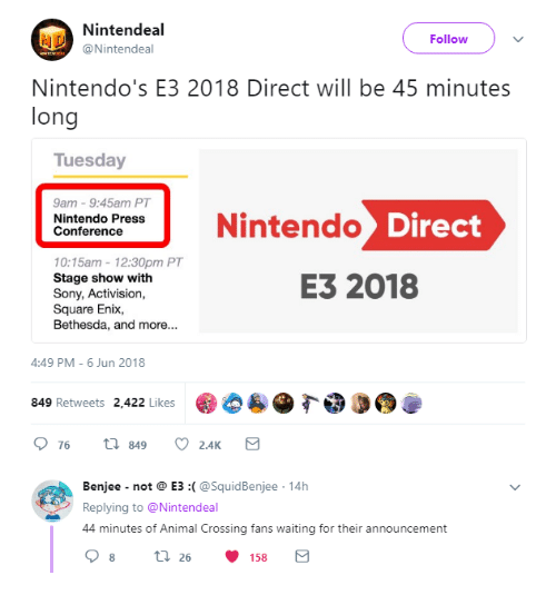 activision: Nintendeal  @Nintendeal  Follow  Nintendo's E3 2018 Direct will be 45 minutes  long  Tuesday  9am 9:45am PT  Nintendo Press  Conference  Nintendo  10:15am-12:30pm PT  Stage show with  Sony, Activision,  Square Enix  Bethesda, and more...  E3 2018  4:49 PM-6 Jun 2018  849 Retweets 2,422 Likes  76 t 849 2.AKS   Benjee not@ E3 :(@SquidBenjee 14h  Replying to @Nintendeal  44 minutes of Animal Crossing fans waiting for their announcement