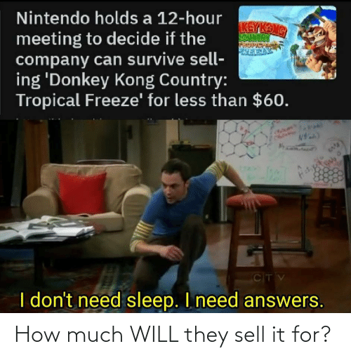 Kang: Nintendo holds a 12-hour  KEY KANG  SOUNTRY  meeting to decide if the  company can survive sell-  ing 'Donkey Kong Country:  Tropical Freeze' for less than $60.  CITV  I don't need sleep. I need answers. How much WILL they sell it for?