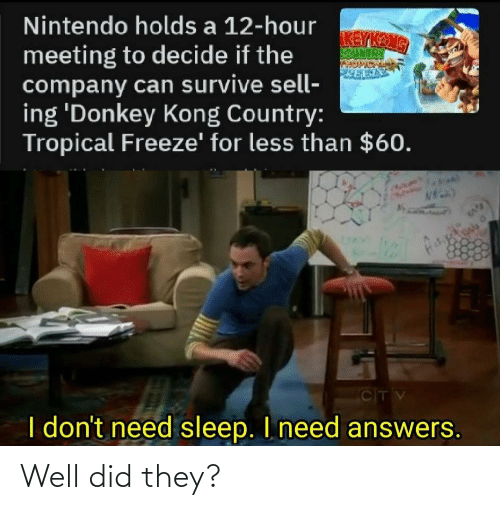 Kang: Nintendo holds a 12-hour  KEY KANG  SOUNTRY  meeting to decide if the  company can survive sell-  ing 'Donkey Kong Country:  Tropical Freeze' for less than $60.  CITV  I don't need sleep. I need answers. Well did they?
