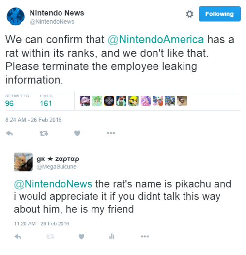 News, Nintendo, and Pikachu: Nintendo News  @NintendoNews  Following  We can confirm that @NintendoAmerica has a  rat within its ranks, and we don't like that.  Please terminate the employee leaking  information  RETWEETS  LIKES  96  8:24 AM- 26 Feb 2016   @MegaSuicune  @NintendoNews the rat's name is pikachu and  i would appreciate it if you didnt talk this way  about him, he is my friend  11:20 AM - 26 Feb 2016  ווי