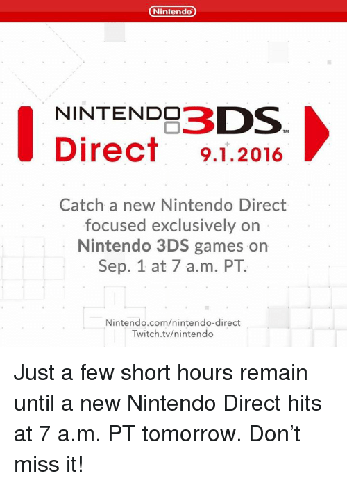 direct hit: Nintendo  NINTENDO  DS  Direct 9.1.2016  Catch a new Nintendo Direct  focused exclusively on  Nintendo 3DS games on  Sep. 1 at 7 a.m. PT.  Nintendo.com/nintendo-direct  Twitch.tv/nintendo Just a few short hours remain until a new Nintendo Direct hits at 7 a.m. PT tomorrow. Don't miss it!