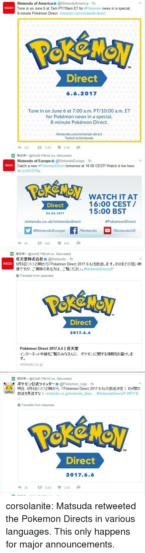 America, News, and Nintendo: Nintendo of America@NintendoAmerica 1h  Tune in on June 6 at 7am PT/10am ET for#Pokemon news in a special,  8-minute Pokémon Direct. nintendo.com/nintendo-direct  TM  Direct  6.6.2017  Tune in on June 6 at 7:00 a.m. PT/10:00 a.m. ET  for Pokémon news in a special,  8-minute Pokémon Direct.  Nintendo.com/nintendo-direct  Twitch.tv/nintendo  3533.OK4.4K   园増田順_ @GAME FREAK inc. Retweeted  Nintendo of Europe@NintendoEurope 1h  Catch a new #PokemonDirect tomorrow at 16:00 CEST! Watch it live here:  bit.ly/2rCO76q  SWATCH IT AT  Diree 16:00 CEST  15:00 BST  06.06.2017  nintendo.co.uk/nintendodirect  #PokemonDirect  @NintendoEurope  /Nintendo  /NintendoUK  わ49 698 919 戸   园増田順_ @GAME FREAK inc. Retweeted  任天堂株式会社 @Nintendo- lh  明6日(火) 23時から「Pokémon Direct 2017.6.6」を放送します。8分ほどの短い映  像ですが、ご興味のある方は、ご覧ください。#NintendoDirectJP  ⑤ Translate from Japanese  Direct  2017.6.6  Pokémon Direct 2017.6.6 |任天堂  インターネット中継をご覧のみなさんに、ポケモンに関する情報をお届けしま  す  nintendo.co.jp   园  増田順-@GAME FREAK inc. Retweeted  ポケモン公式ツイッター. @Pokemon-cop-1 h  明日、6月6日(火)23時から「Pokémon Direct 2017.6.6」の放送決定! 8分間の  放送を見逃すな! nintendo.co.jp/nintendo direc.. #NintendoDirectJP#ポケモ  ,  9  uma  ⑤ Translate from Japanese  TM  Direct  2017.6.6  20 5.5K 3.6K戸 corsolanite:  Matsuda retweeted the Pokemon Directs in various languages. This only happens for major announcements.